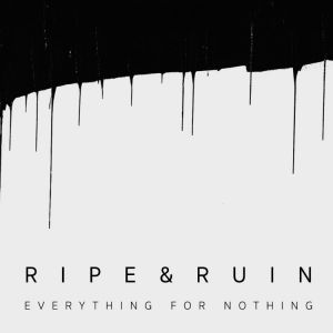 Ripe & Ruin - Everything For Nothing